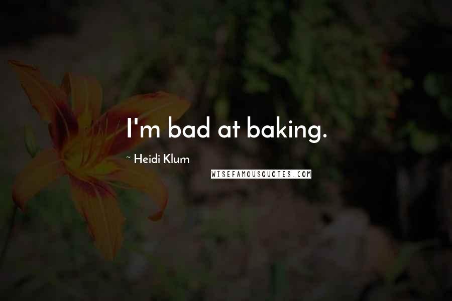 Heidi Klum quotes: I'm bad at baking.