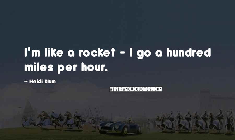 Heidi Klum quotes: I'm like a rocket - I go a hundred miles per hour.