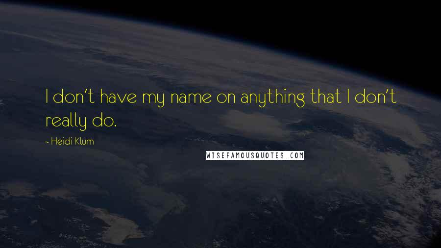 Heidi Klum quotes: I don't have my name on anything that I don't really do.