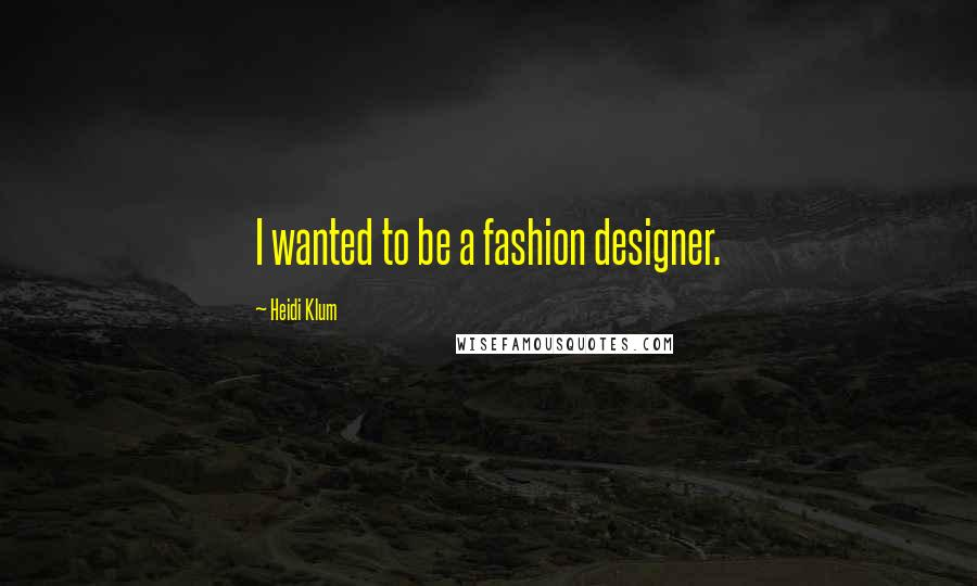 Heidi Klum quotes: I wanted to be a fashion designer.