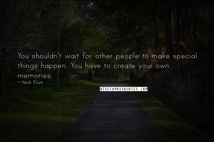 Heidi Klum quotes: You shouldn't wait for other people to make special things happen. You have to create your own memories.