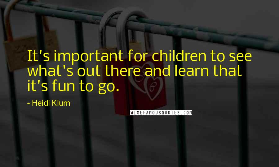 Heidi Klum quotes: It's important for children to see what's out there and learn that it's fun to go.