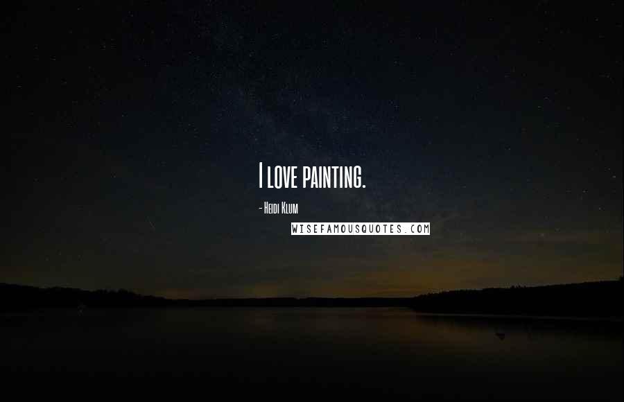 Heidi Klum quotes: I love painting.