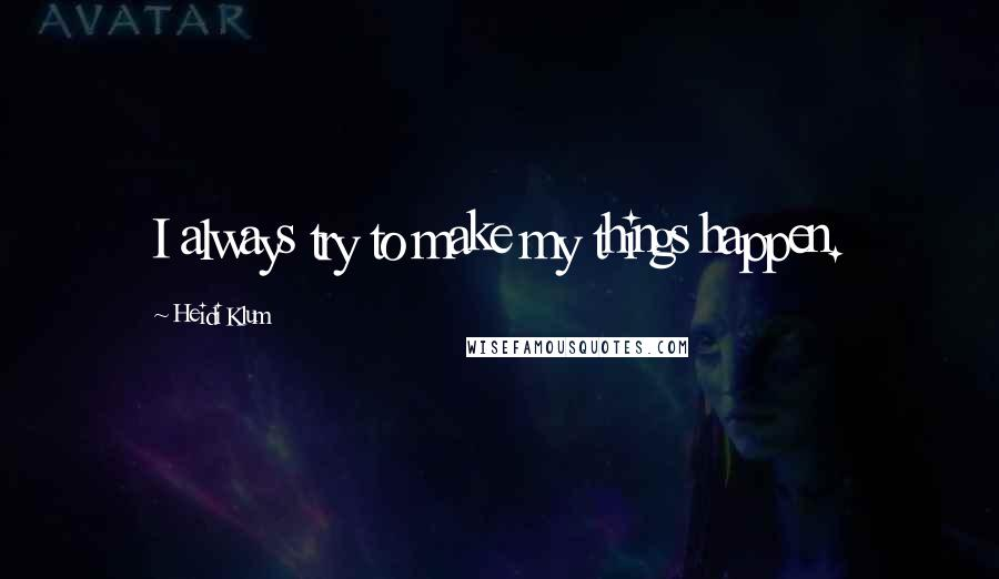 Heidi Klum quotes: I always try to make my things happen.