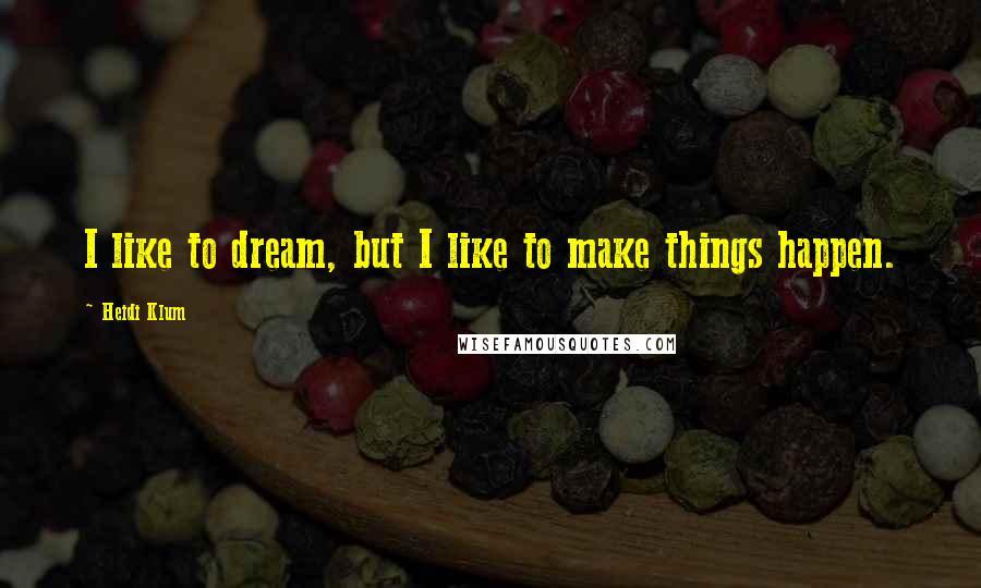 Heidi Klum quotes: I like to dream, but I like to make things happen.