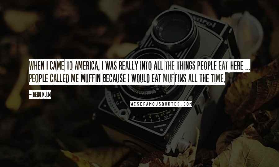 Heidi Klum quotes: When I came to America, I was really into all the things people eat here ... People called me Muffin because I would eat muffins all the time.