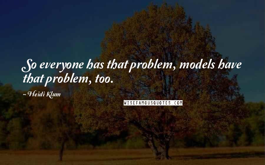 Heidi Klum quotes: So everyone has that problem, models have that problem, too.