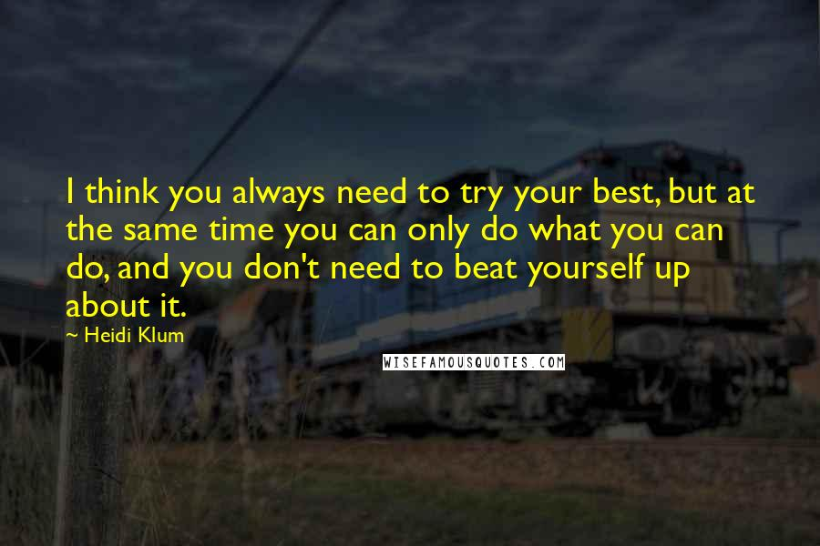 Heidi Klum quotes: I think you always need to try your best, but at the same time you can only do what you can do, and you don't need to beat yourself up