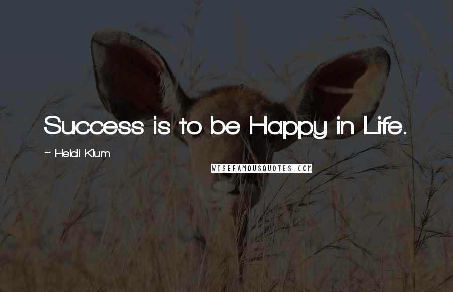 Heidi Klum quotes: Success is to be Happy in Life.