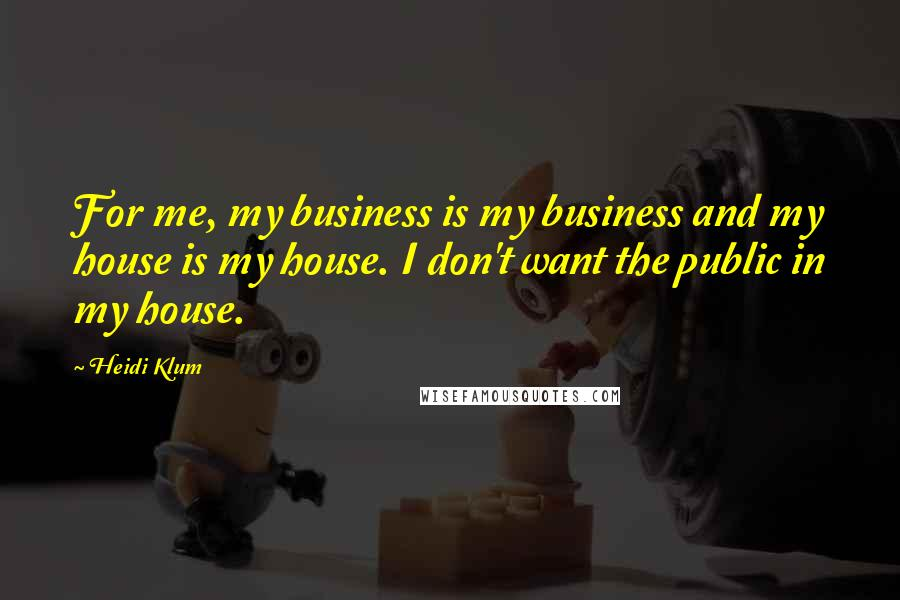 Heidi Klum quotes: For me, my business is my business and my house is my house. I don't want the public in my house.