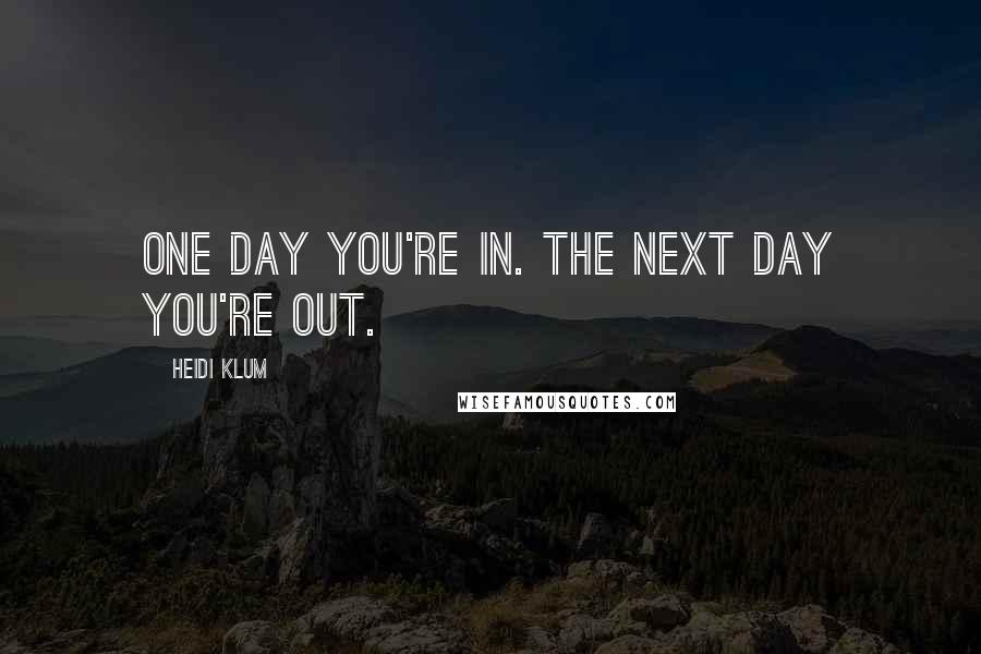 Heidi Klum quotes: One day you're in. The next day you're out.