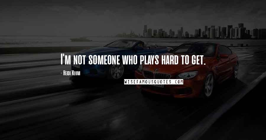 Heidi Klum quotes: I'm not someone who plays hard to get.