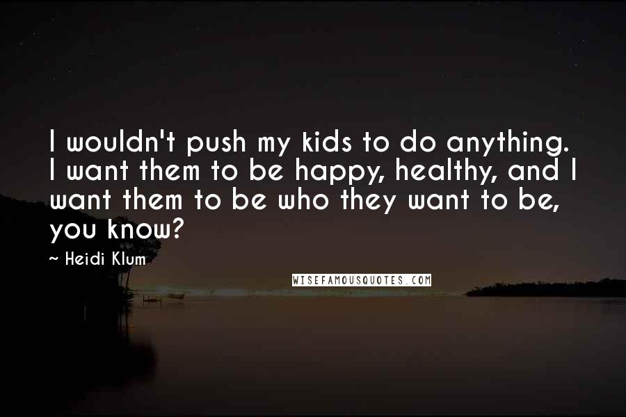 Heidi Klum quotes: I wouldn't push my kids to do anything. I want them to be happy, healthy, and I want them to be who they want to be, you know?
