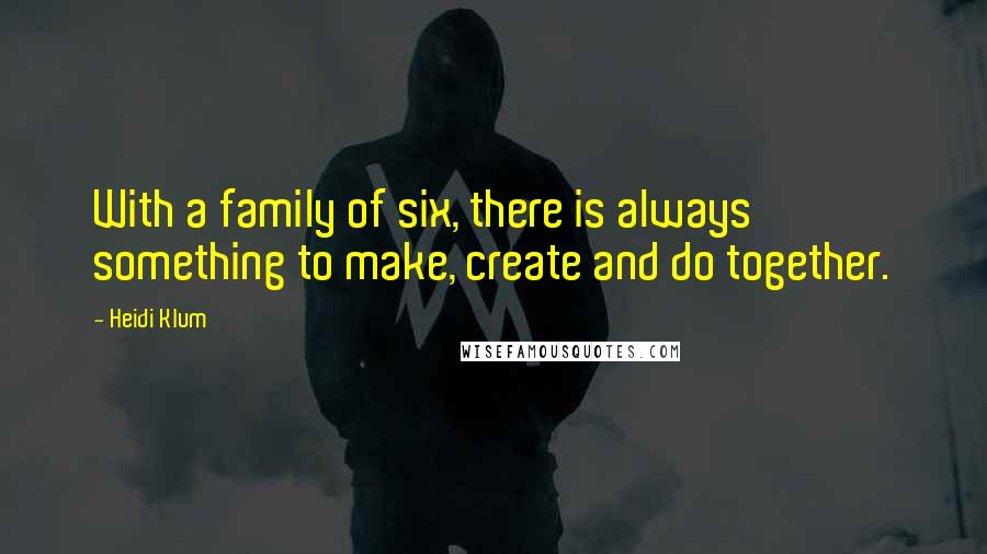 Heidi Klum quotes: With a family of six, there is always something to make, create and do together.