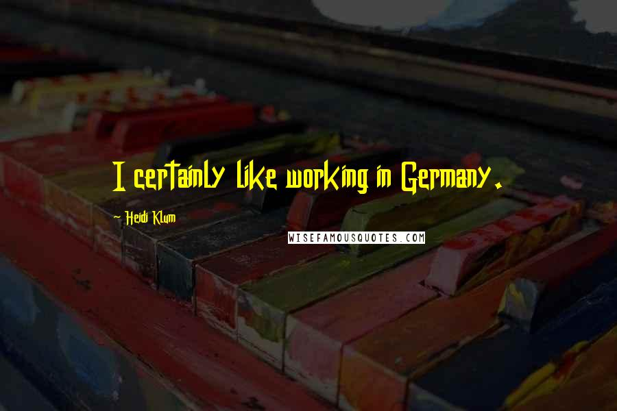 Heidi Klum quotes: I certainly like working in Germany.