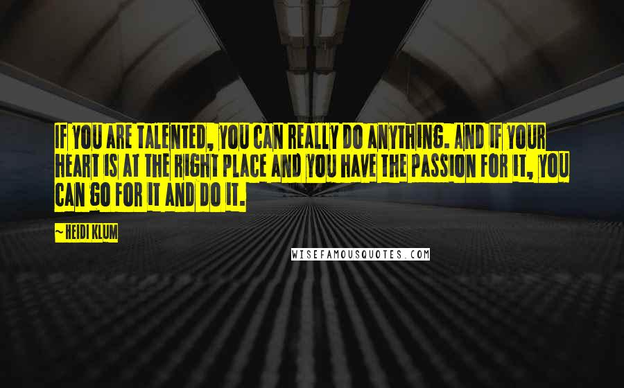 Heidi Klum quotes: If you are talented, you can really do anything. And if your heart is at the right place and you have the passion for it, you can go for it