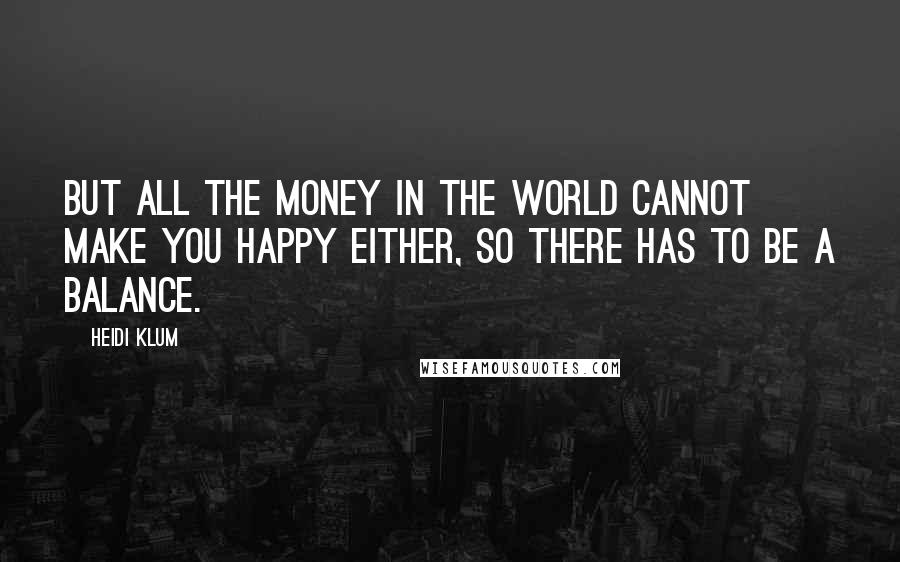 Heidi Klum quotes: But all the money in the world cannot make you happy either, so there has to be a balance.