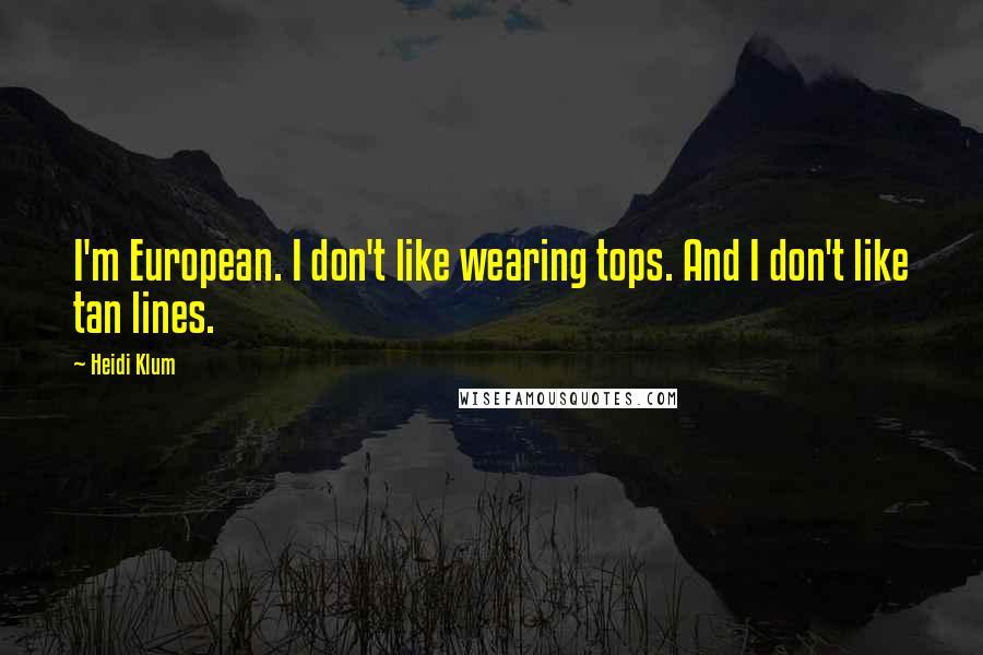 Heidi Klum quotes: I'm European. I don't like wearing tops. And I don't like tan lines.
