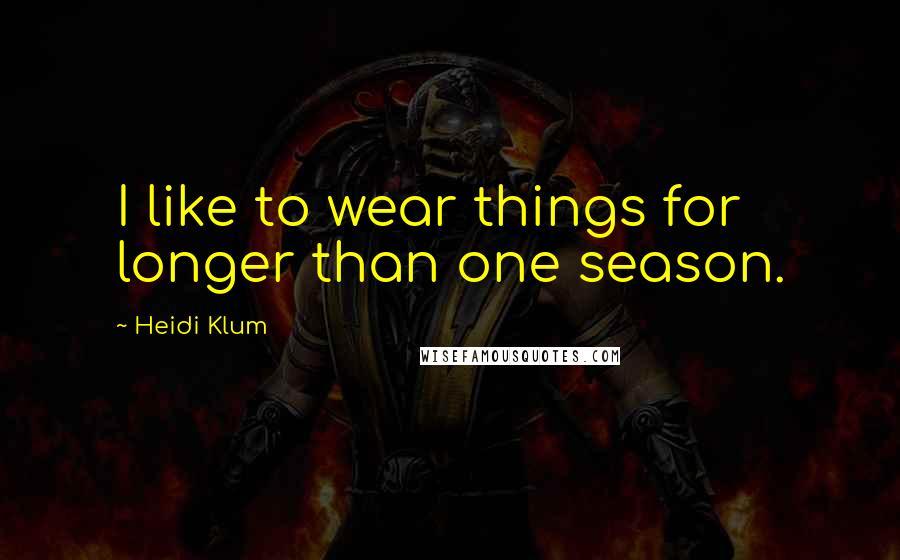 Heidi Klum quotes: I like to wear things for longer than one season.