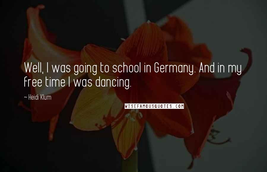Heidi Klum quotes: Well, I was going to school in Germany. And in my free time I was dancing.