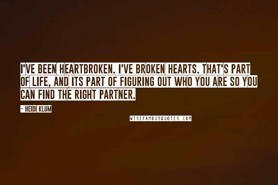 Heidi Klum quotes: I've been heartbroken. I've broken hearts. That's part of life, and its part of figuring out who you are so you can find the right partner.