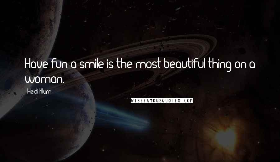 Heidi Klum quotes: Have fun-a smile is the most beautiful thing on a woman.