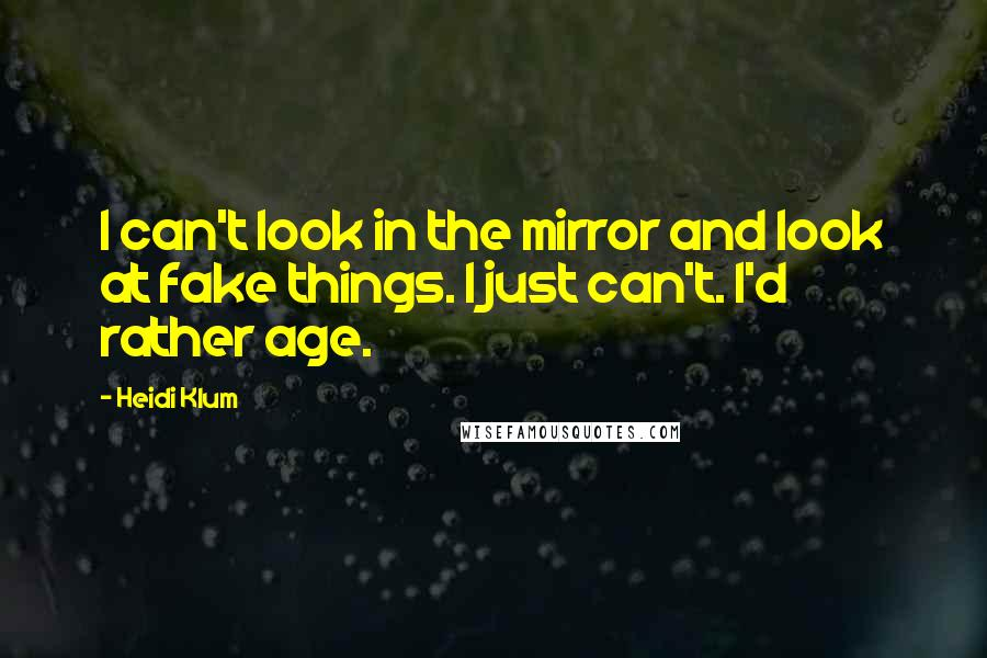 Heidi Klum quotes: I can't look in the mirror and look at fake things. I just can't. I'd rather age.
