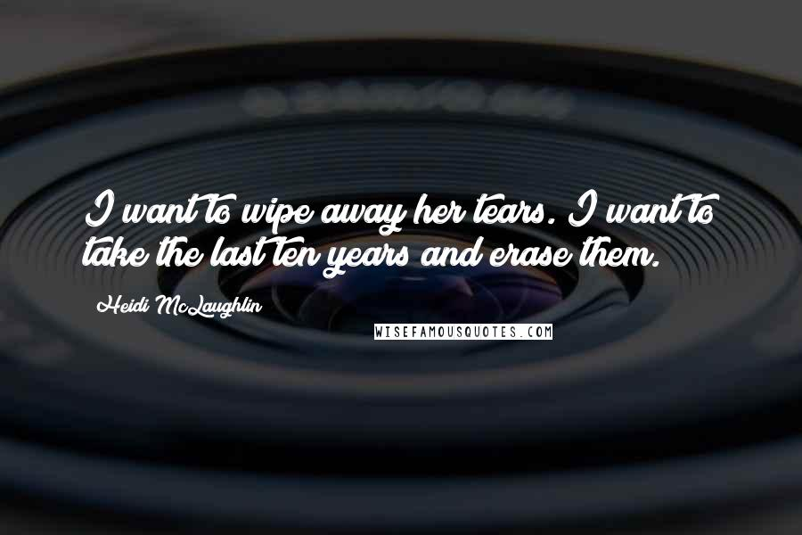 Heidi McLaughlin quotes: I want to wipe away her tears. I want to take the last ten years and erase them.