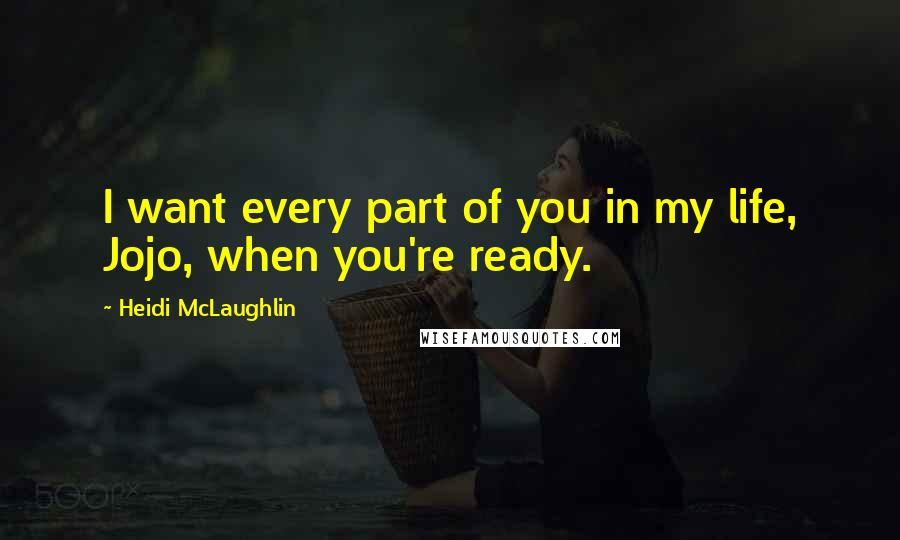 Heidi McLaughlin quotes: I want every part of you in my life, Jojo, when you're ready.