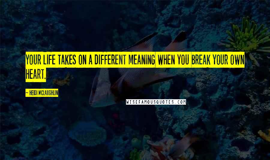 Heidi McLaughlin quotes: Your life takes on a different meaning when you break your own heart.