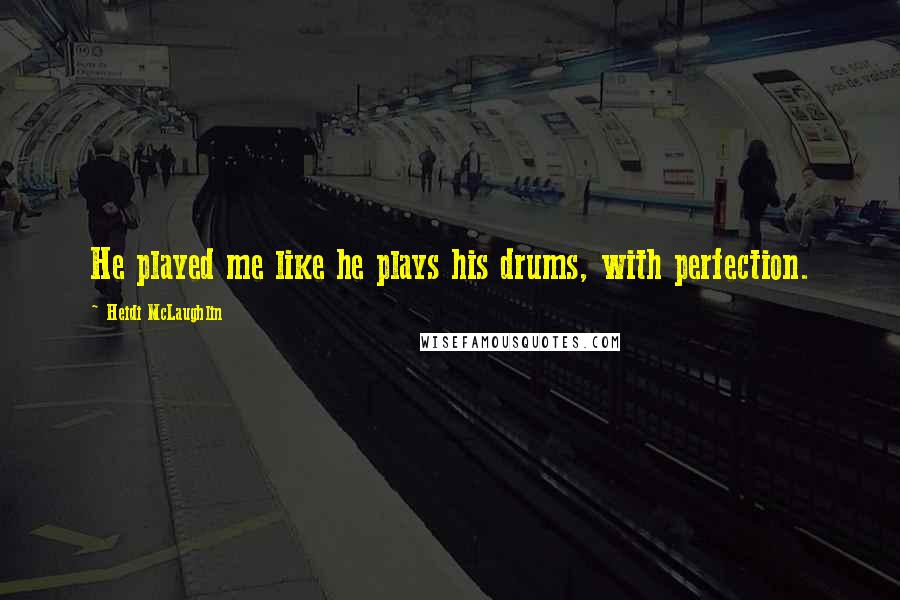 Heidi McLaughlin quotes: He played me like he plays his drums, with perfection.