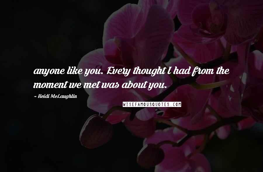 Heidi McLaughlin quotes: anyone like you. Every thought I had from the moment we met was about you.