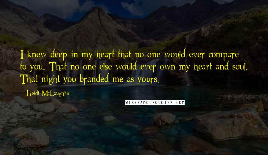 Heidi McLaughlin quotes: I knew deep in my heart that no one would ever compare to you. That no one else would ever own my heart and soul. That night you branded me