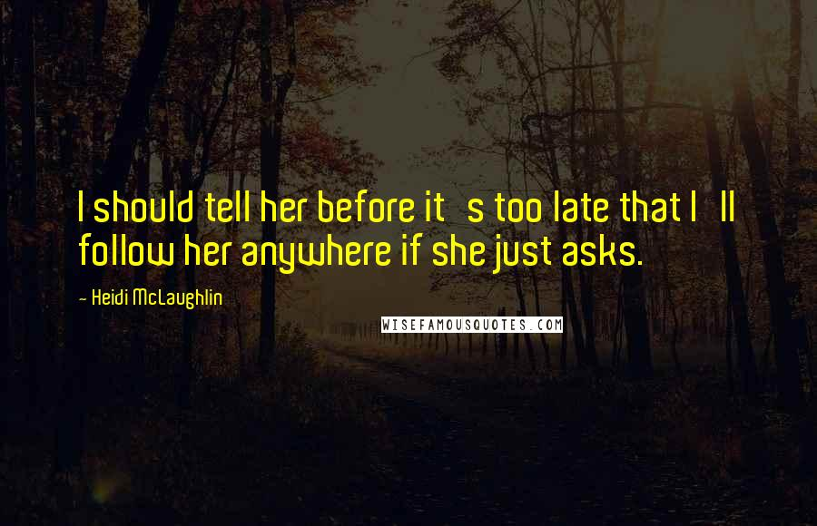 Heidi McLaughlin quotes: I should tell her before it's too late that I'll follow her anywhere if she just asks.