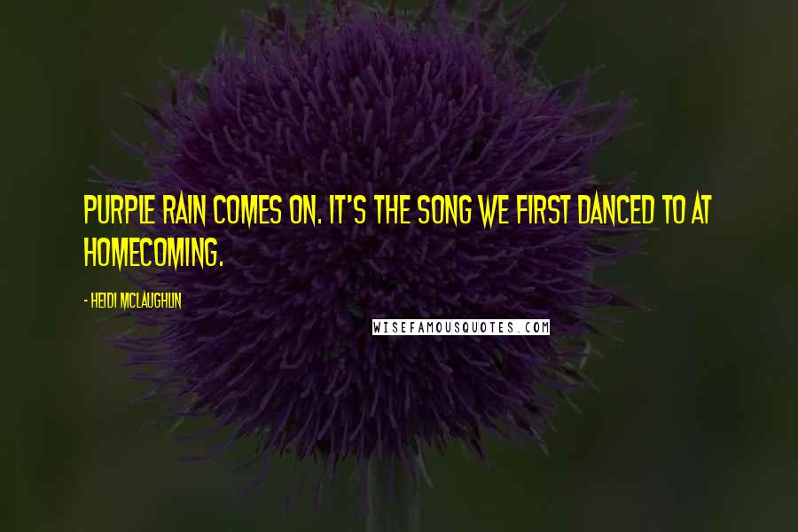Heidi McLaughlin quotes: Purple Rain comes on. It's the song we first danced to at homecoming.