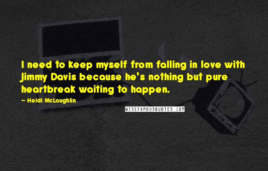 Heidi McLaughlin quotes: I need to keep myself from falling in love with Jimmy Davis because he's nothing but pure heartbreak waiting to happen.