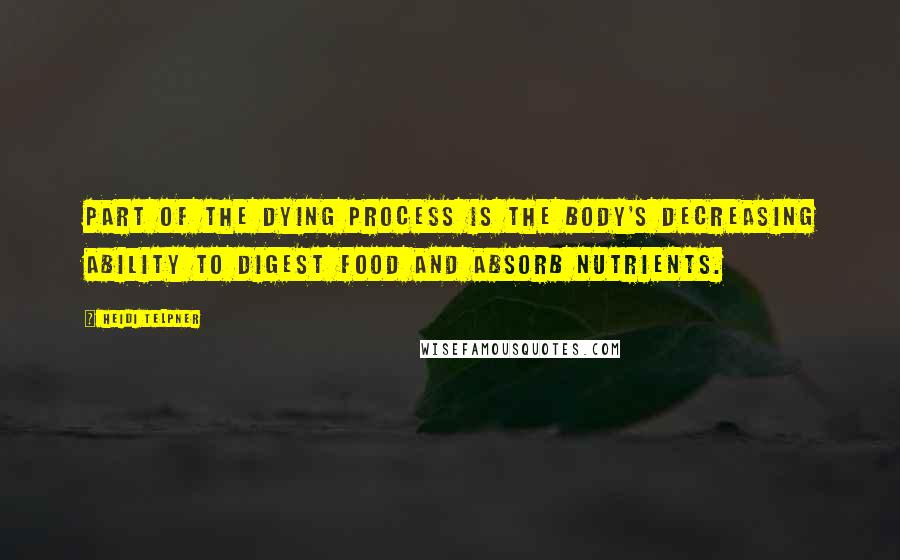 Heidi Telpner quotes: Part of the dying process is the body's decreasing ability to digest food and absorb nutrients.