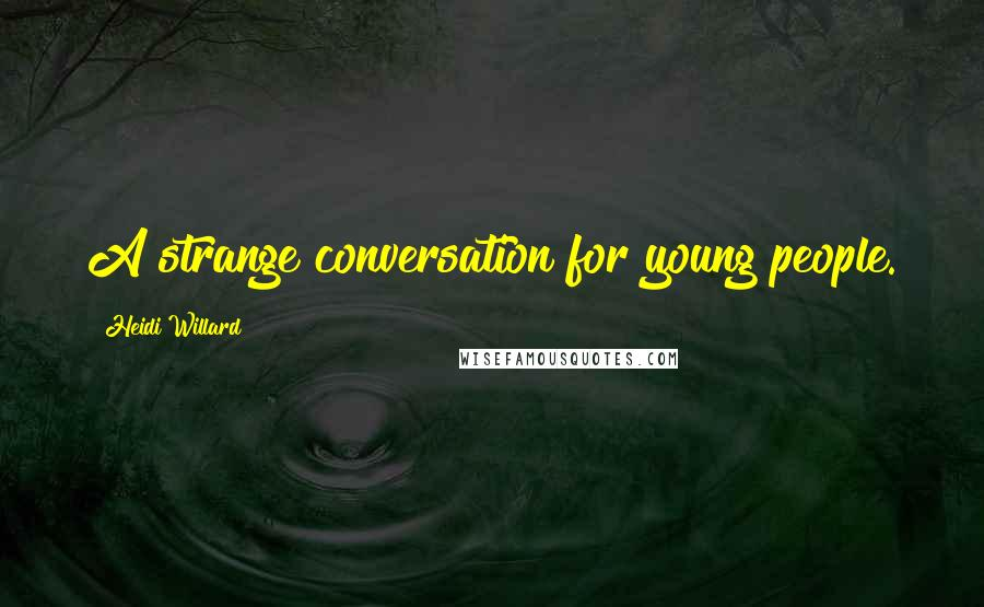Heidi Willard quotes: A strange conversation for young people.