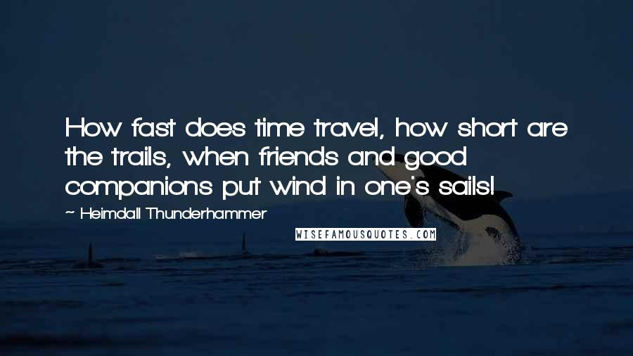 Heimdall Thunderhammer quotes: How fast does time travel, how short are the trails, when friends and good companions put wind in one's sails!