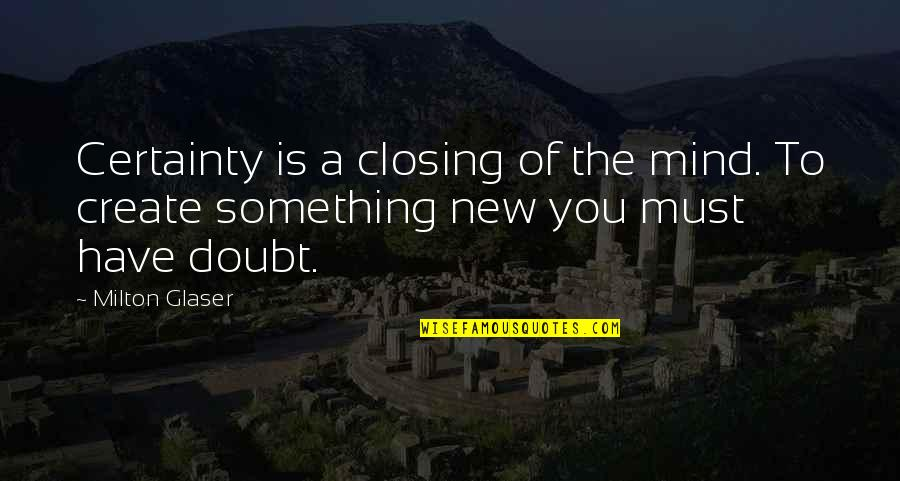 Hein Verbruggen Quotes By Milton Glaser: Certainty is a closing of the mind. To