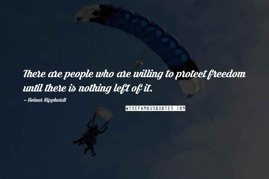 Heinar Kipphardt quotes: There are people who are willing to protect freedom until there is nothing left of it.