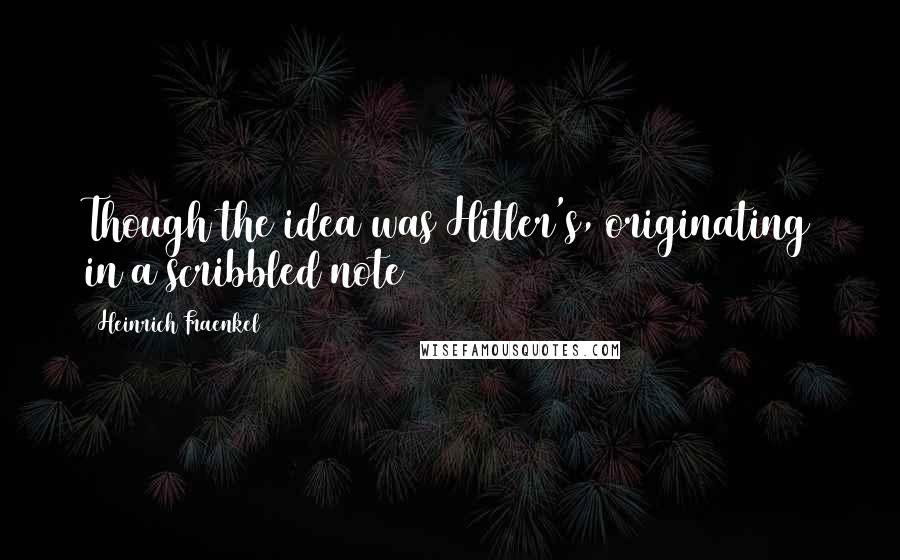 Heinrich Fraenkel quotes: Though the idea was Hitler's, originating in a scribbled note