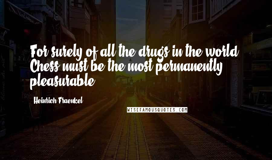 Heinrich Fraenkel quotes: For surely of all the drugs in the world, Chess must be the most permanently pleasurable
