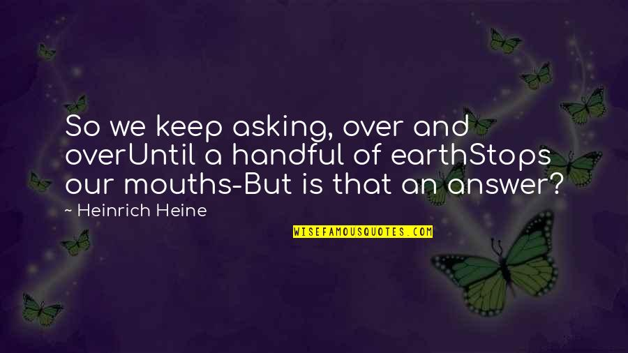 Heinrich Heine Quotes By Heinrich Heine: So we keep asking, over and overUntil a