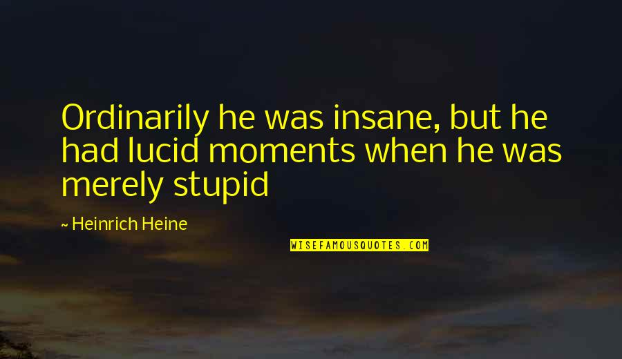 Heinrich Heine Quotes By Heinrich Heine: Ordinarily he was insane, but he had lucid