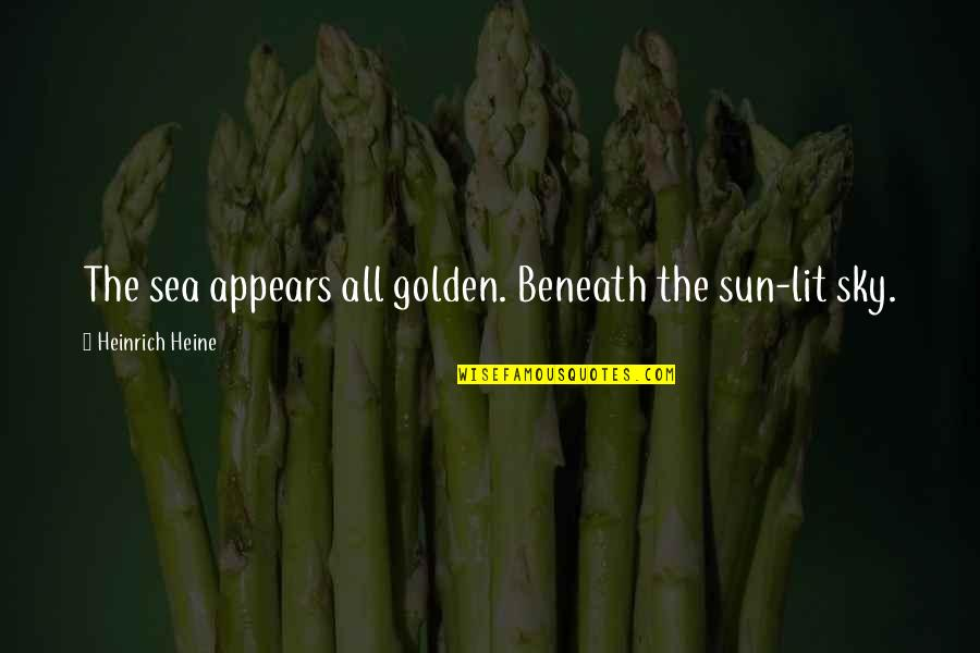 Heinrich Heine Quotes By Heinrich Heine: The sea appears all golden. Beneath the sun-lit