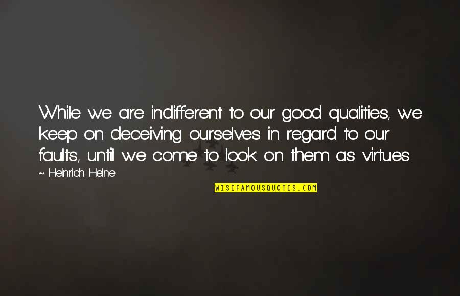 Heinrich Heine Quotes By Heinrich Heine: While we are indifferent to our good qualities,