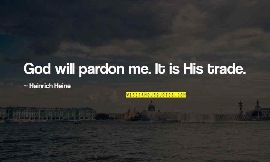 Heinrich Heine Quotes By Heinrich Heine: God will pardon me. It is His trade.