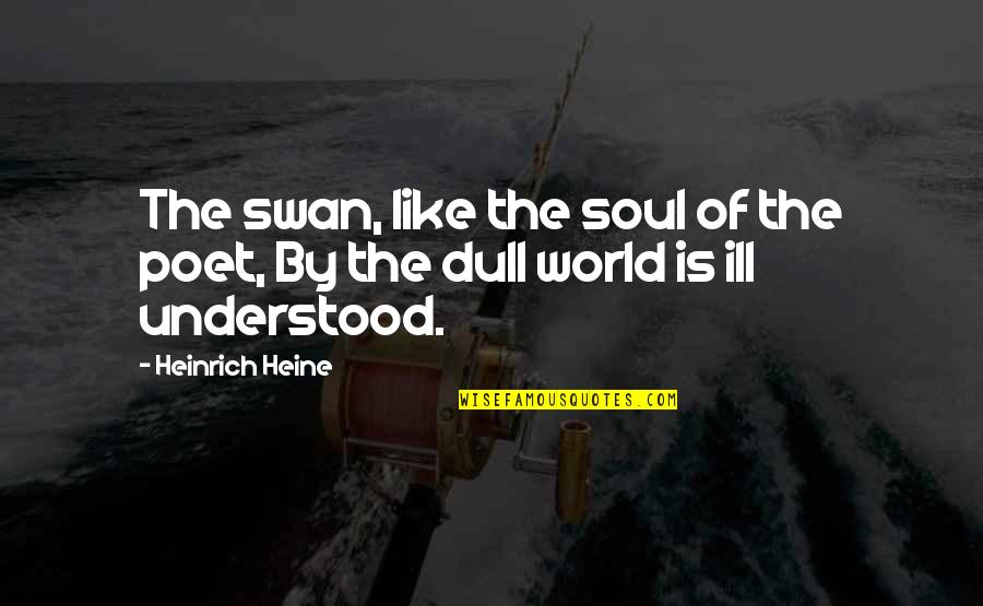 Heinrich Heine Quotes By Heinrich Heine: The swan, like the soul of the poet,