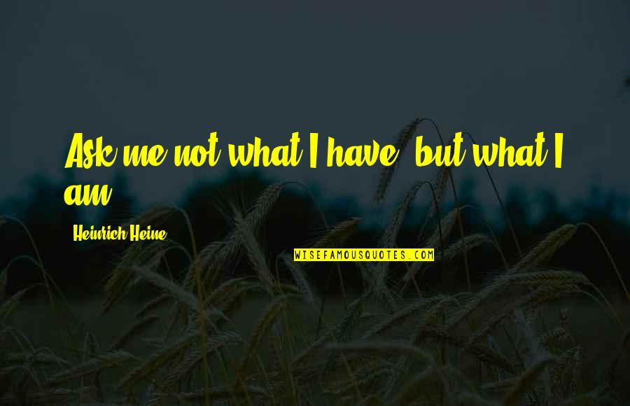 Heinrich Heine Quotes By Heinrich Heine: Ask me not what I have, but what